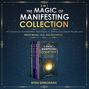 3 IN 1: The Magic of Manifesting Collection: 45 Advanced Manifestation Techniques to Shift to Your Dream Reality and Attract Money, Love, and Abundance (Law of Attraction Bundles)